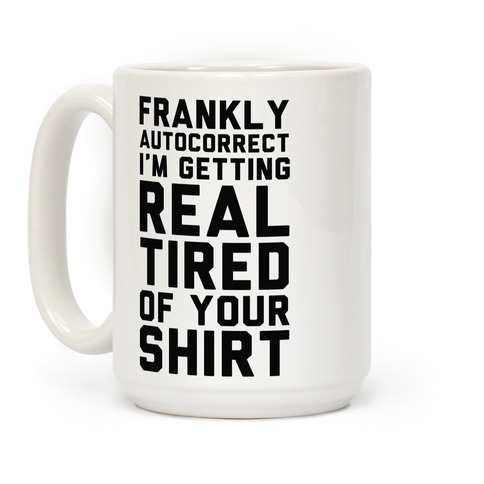 Frankly Autocorrect I'm Getting Real Tired of Your Shirt Coffee Mug