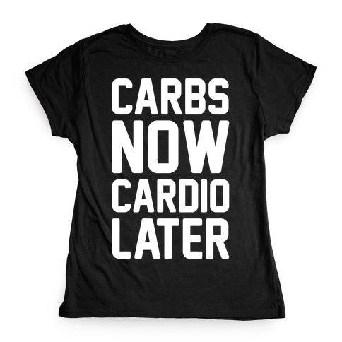Carbs Now Cardio Later White Print Womens T-Shirt