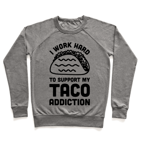 I Work Hard To Support My Taco Addiction Pullover