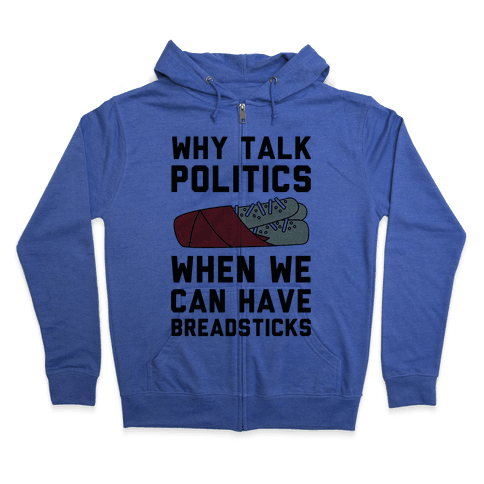 Why Talk Politics When We Can Have Breadsticks Zip Hoodie