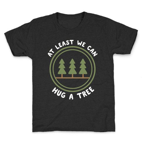 At Least We Can Hug A Tree Kids T-Shirt