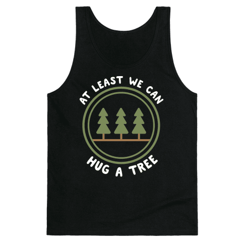 At Least We Can Hug A Tree Tank Top