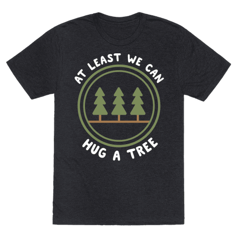 At Least We Can Hug A Tree Mens/Unisex T-Shirt