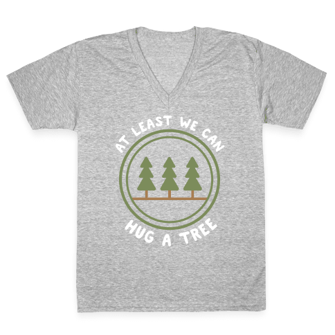 At Least We Can Hug A Tree V-Neck Tee Shirt