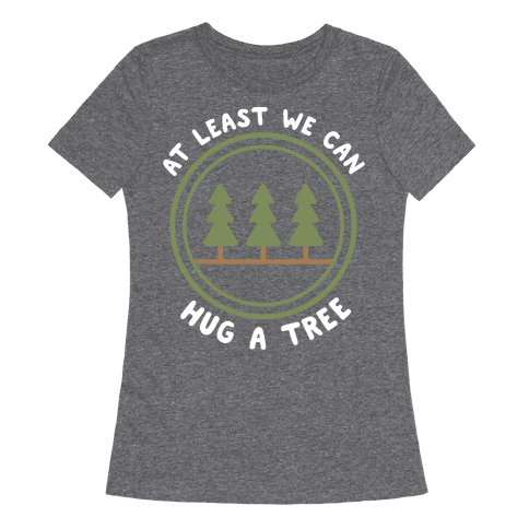 At Least We Can Hug A Tree Womens T-Shirt