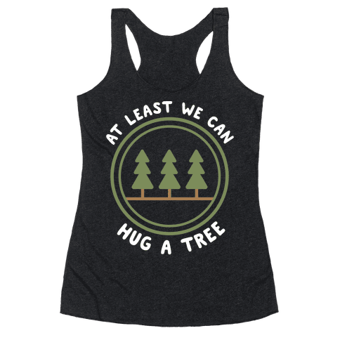 At Least We Can Hug A Tree Racerback Tank Top