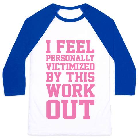 I Feel Personally Victimized By This Workout Baseball Tee