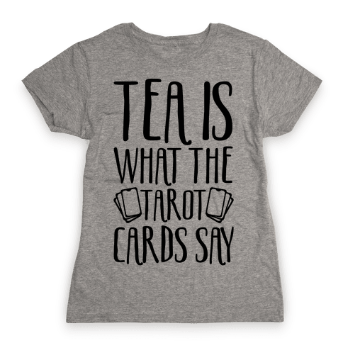 Tea Is What The Tarot Cards Say Womens T-Shirt