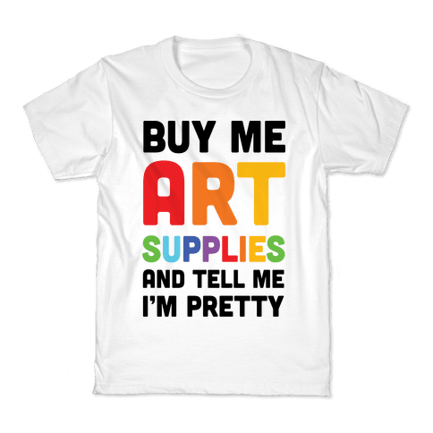 Buy Me Art Supplies And Tell Me I'm Pretty Kids T-Shirt