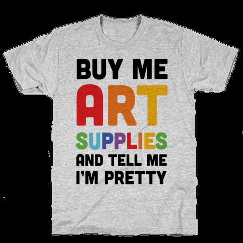 Buy Me Art Supplies And Tell Me I'm Pretty Mens T-Shirt