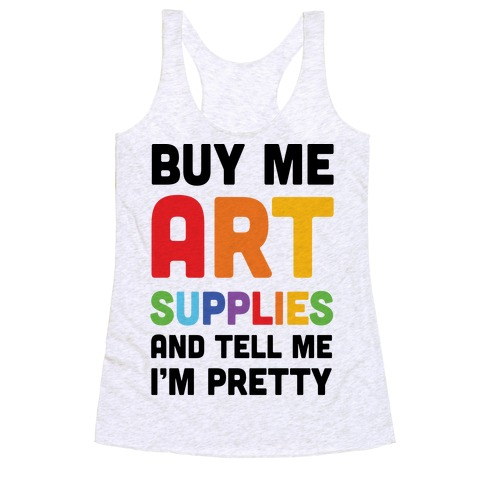 Buy Me Art Supplies And Tell Me I'm Pretty Racerback Tank Top