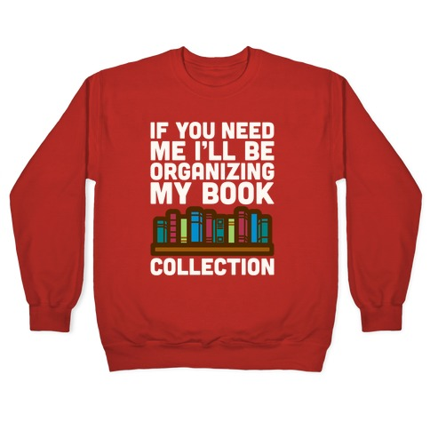If You Need Me I'll Be Organizing My Book Collection White Print Pullover