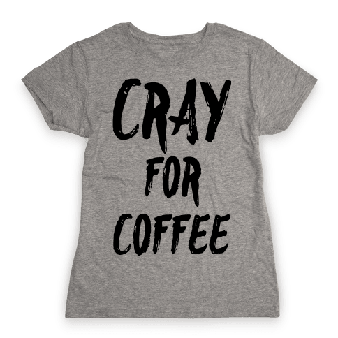 Cray for Coffee Womens T-Shirt