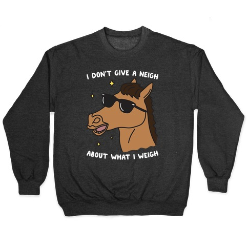 I Don't Give A Neigh About What I Weigh Pullover