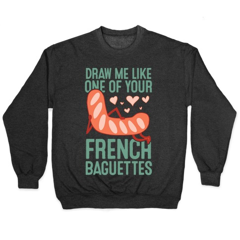 Draw Me Like One Of Your French Baguettes Pullover
