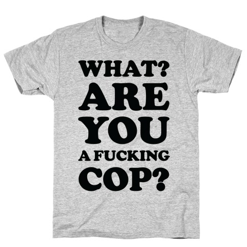 What? Are You a F***ing Cop? T-Shirt