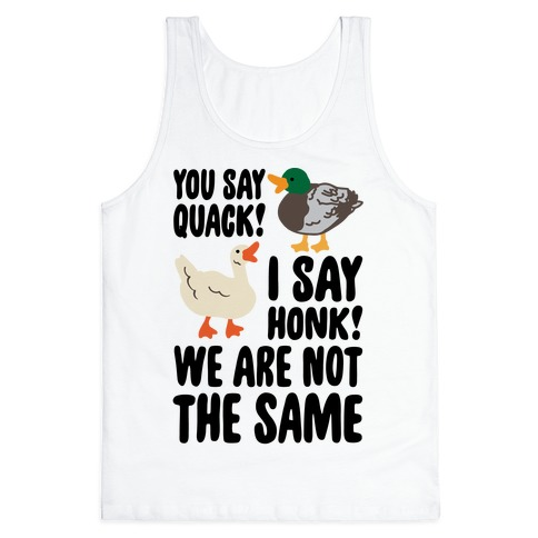 You Say Quack I Say Honk We Are Not The Same Tank Top