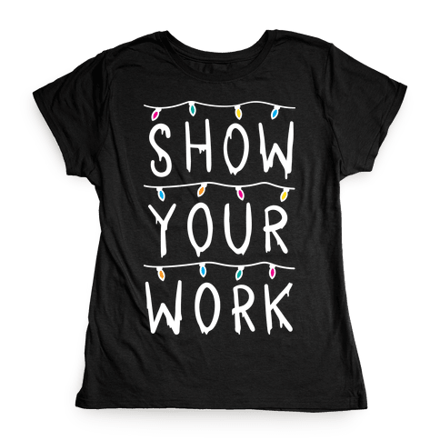 Show Your Work Parody Womens T-Shirt