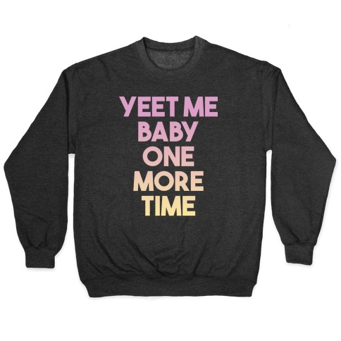 Yeet Me Baby One More Time Pullover