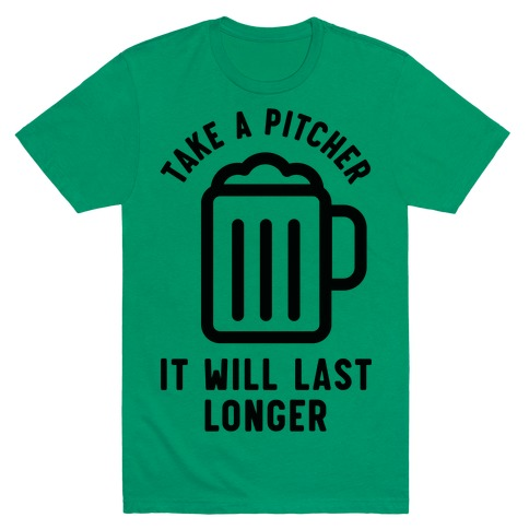 Take a Pitcher It Will Last Longer Mens T-Shirt
