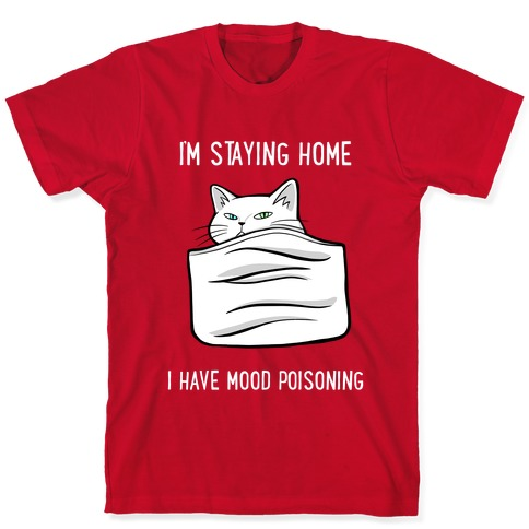 I'm Staying Home I Have Mood Poisoning T-Shirt