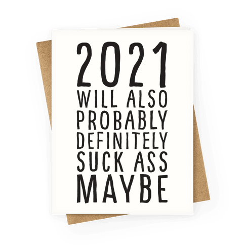 2021 Will Also Probably Definitely Suck Ass Maybe Greeting Card
