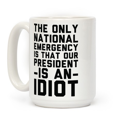 The Only National Emergency is That Our President is an Idiot Coffee Mug