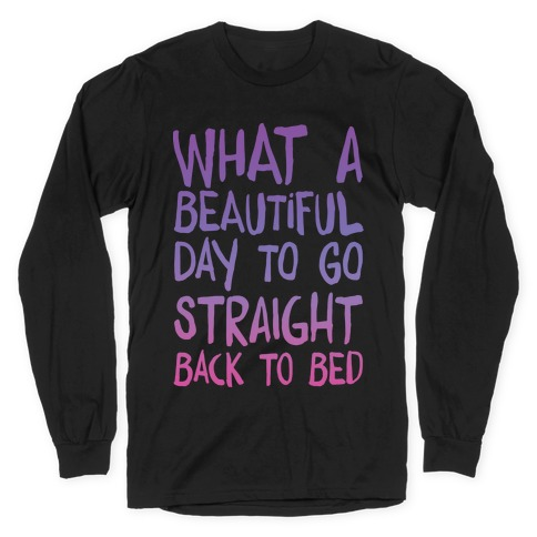 What A Beautiful Day To Go Straight Back To Bed Long Sleeve T-Shirt