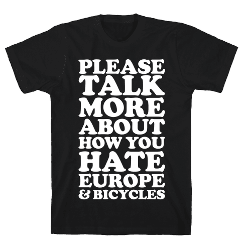 Please Talk More About How You Hate Europe and Bicycles  Mens T-Shirt