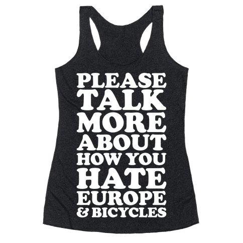 Please Talk More About How You Hate Europe and Bicycles  Racerback Tank Top