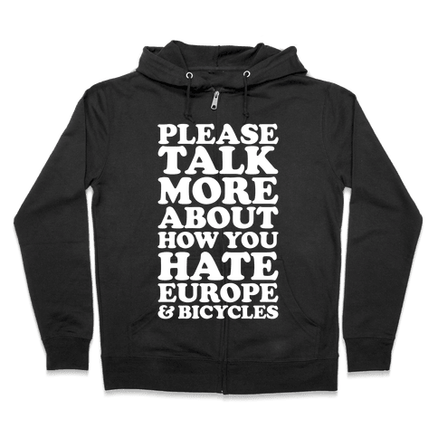 Please Talk More About How You Hate Europe and Bicycles  Zip Hoodie