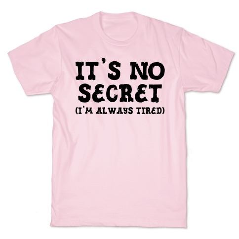 It's No Secret (I'm Always Tired) T-Shirt