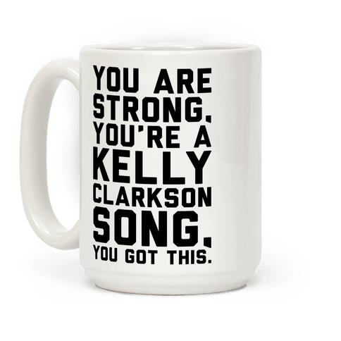 You Are Strong You Are A Kelly Clarkson Song Parody Coffee Mug