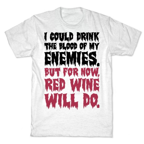 I Could Drink The Blood Of My Enemies But For Now Red Wine Will Do T-Shirt