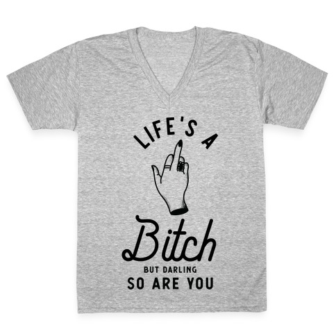 Life's a Bitch Darling But So Are You V-Neck Tee Shirt