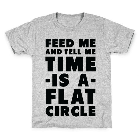 Feed Me and Tell Me Time is a Flat Circle Kids T-Shirt