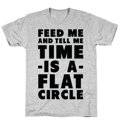 Feed Me and Tell Me Time is a Flat Circle Mens T-Shirt