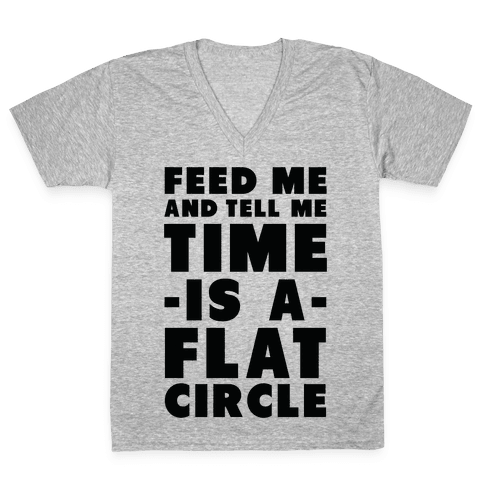 Feed Me and Tell Me Time is a Flat Circle V-Neck Tee Shirt