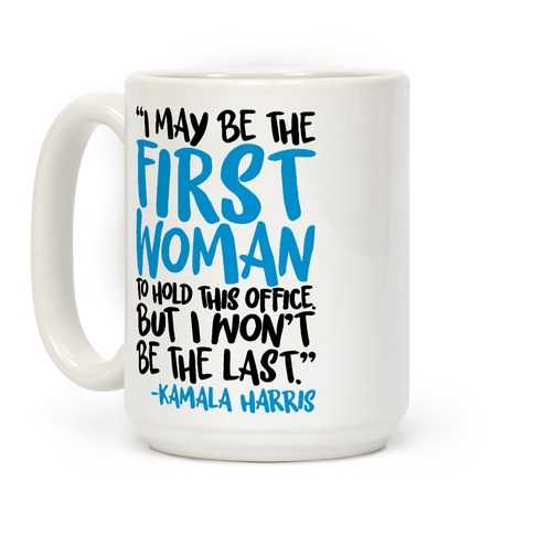 I May Be The First Woman To Hold This Office But I Won't Be The Last Kamala Harris Quote Coffee Mug