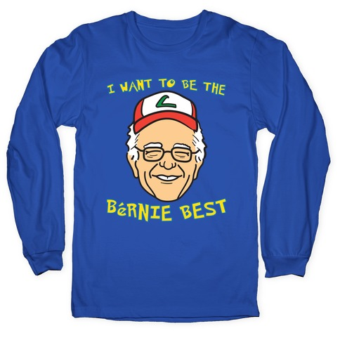 I Want To Be The Bernie Best (Bernie Sanders Parody) Long Sleeve T-Shirt