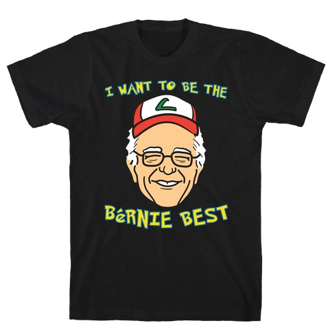I Want To Be The Bernie Best (Bernie Sanders Parody) T-Shirt