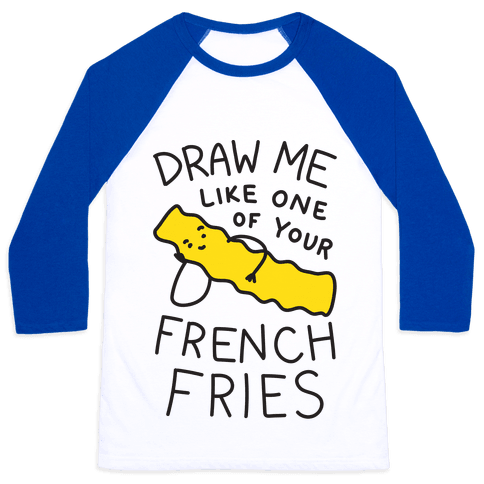 Draw Me Like One Of Your French Fries Baseball Tee