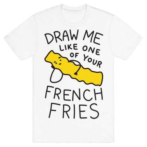 Draw Me Like One Of Your French Fries Mens T-Shirt