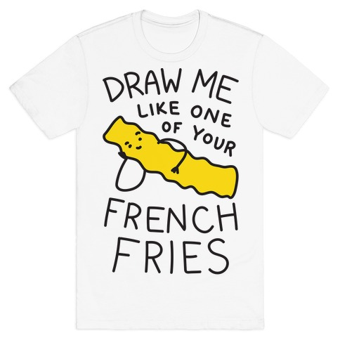 Draw Me Like One Of Your French Fries T-Shirt