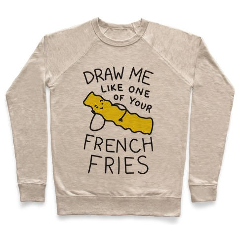 Draw Me Like One Of Your French Fries Pullover