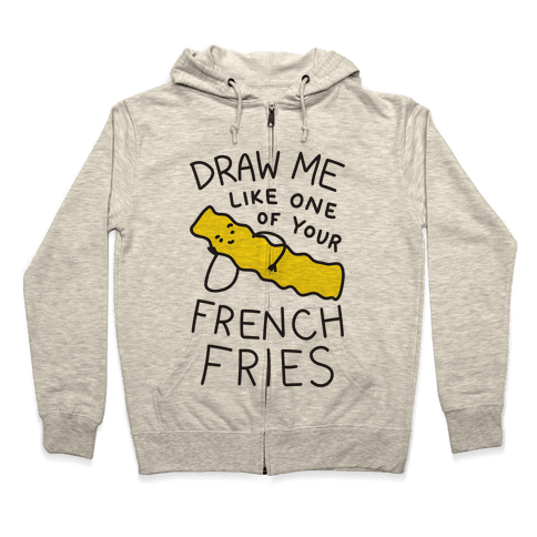 Draw Me Like One Of Your French Fries Zip Hoodie