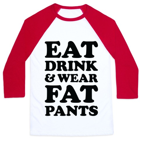 Eat Drink and Wear Fat Pants Baseball Tee