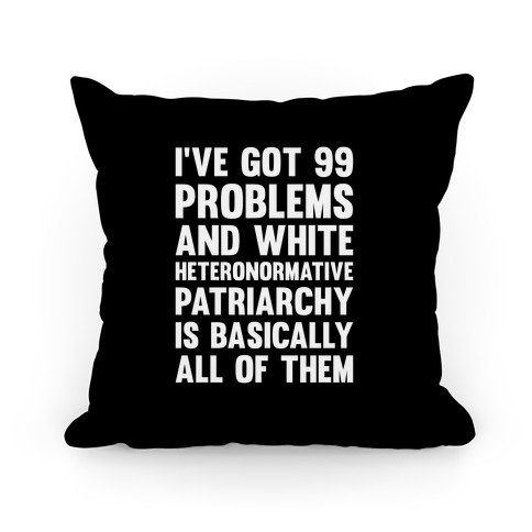 I've Got 99 Problems And White Heteronormative Patriarchy Is Basically All Of Them Pillow