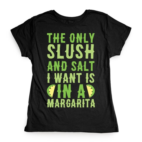 The Only Slush and Salt I Want is in a Margarita Womens T-Shirt