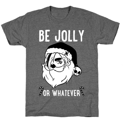Be Jolly Or Whatever T-Shirt